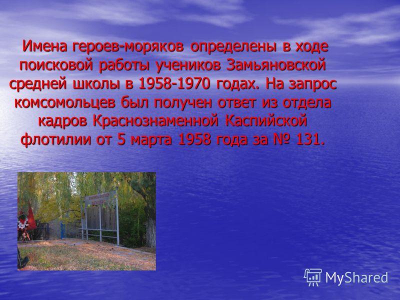 Имена героев-моряков определены в ходе поисковой работы учеников Замьяновской средней школы в 1958-1970 годах. На запрос комсомольцев был получен ответ из отдела кадров Краснознаменной Каспийской флотилии от 5 марта 1958 года за 131. Имена героев-мор