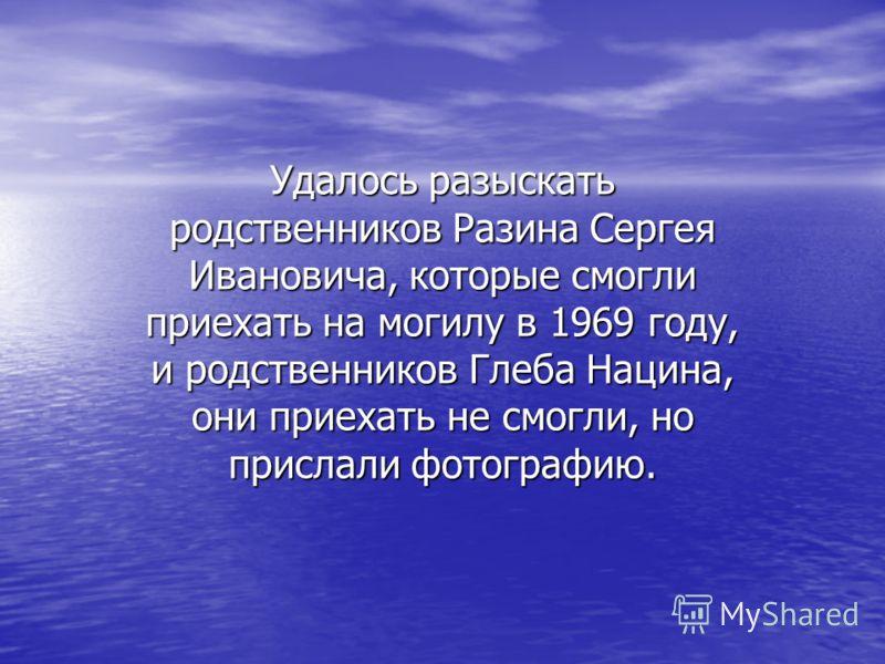 Удалось разыскать родственников Разина Сергея Ивановича, которые смогли приехать на могилу в 1969 году, и родственников Глеба Нацина, они приехать не смогли, но прислали фотографию.