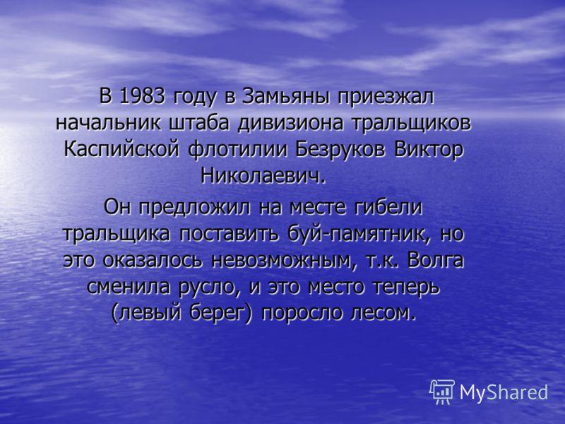 В 1983 году в Замьяны приезжал начальник штаба дивизиона тральщиков Каспийской флотилии Безруков Виктор Николаевич. Он предложил на месте гибели тральщика поставить буй-памятник, но это оказалось невозможным, т.к. Волга сменила русло, и это место теп