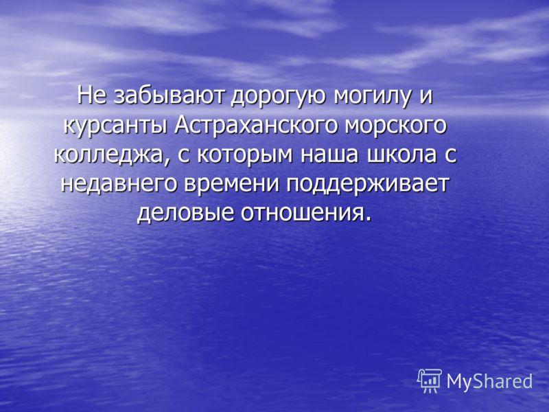 Не забывают дорогую могилу и курсанты Астраханского морского колледжа, с которым наша школа с недавнего времени поддерживает деловые отношения.