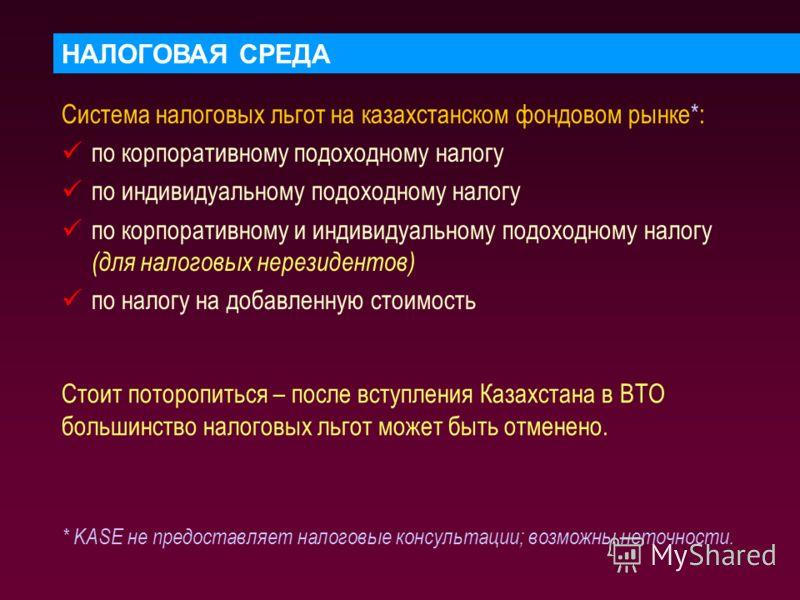 НАЛОГОВАЯ СРЕДА Система налоговых льгот на казахстанском фондовом рынке*: по корпоративному подоходному налогу по индивидуальному подоходному налогу по корпоративному и индивидуальному подоходному налогу (для налоговых нерезидентов) по налогу на доба