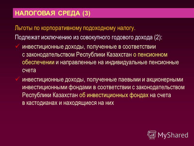 НАЛОГОВАЯ СРЕДА (3) Льготы по корпоративному подоходному налогу. Подлежат исключению из совокупного годового дохода (2): инвестиционные доходы, полученные в соответствии с законодательством Республики Казахстан о пенсионном обеспечении и направленные