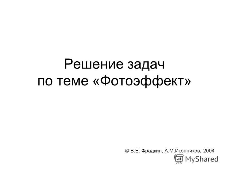 Решение задач по теме «Фотоэффект» © В.Е. Фрадкин, А.М.Иконников, 2004