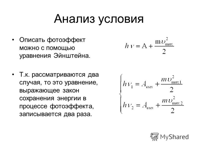 Анализ условия Описать фотоэффект можно с помощью уравнения Эйнштейна. Т.к. рассматриваются два случая, то это уравнение, выражающее закон сохранения энергии в процессе фотоэффекта, записывается два раза.