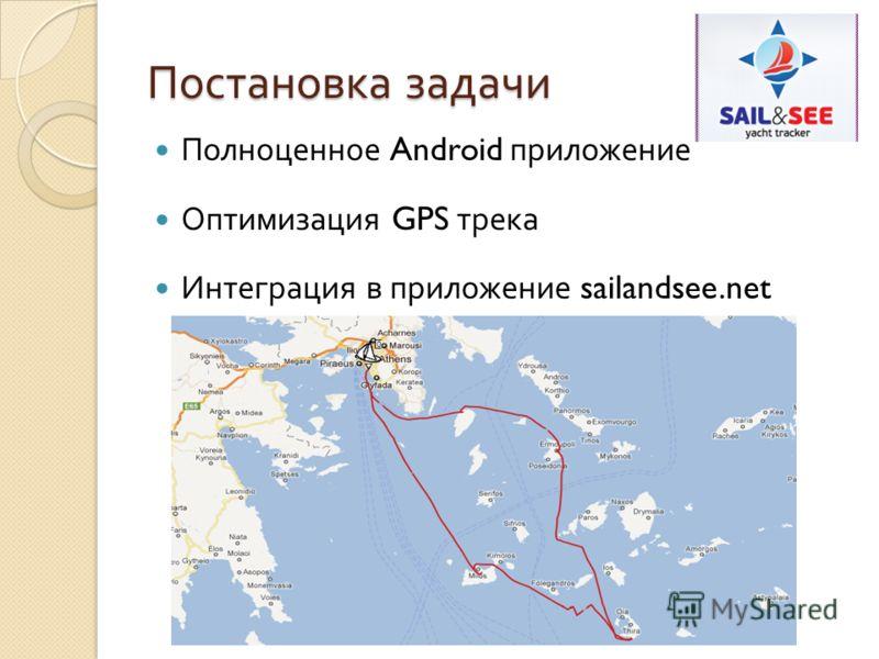 Постановка задачи Полноценное Android приложение Оптимизация GPS трека Интеграция в приложение sailandsee.net