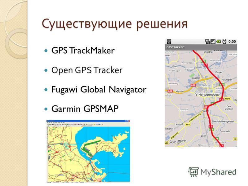 Существующие решения GPS TrackMaker Open GPS Tracker Fugawi Global Navigator Garmin GPSMAP