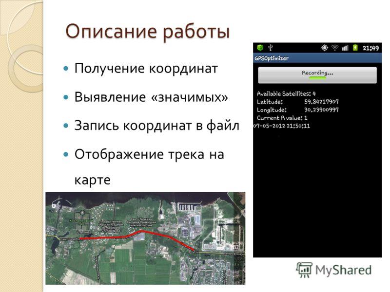 Описание работы Получение координат Выявление « значимых » Запись координат в файл Отображение трека на карте
