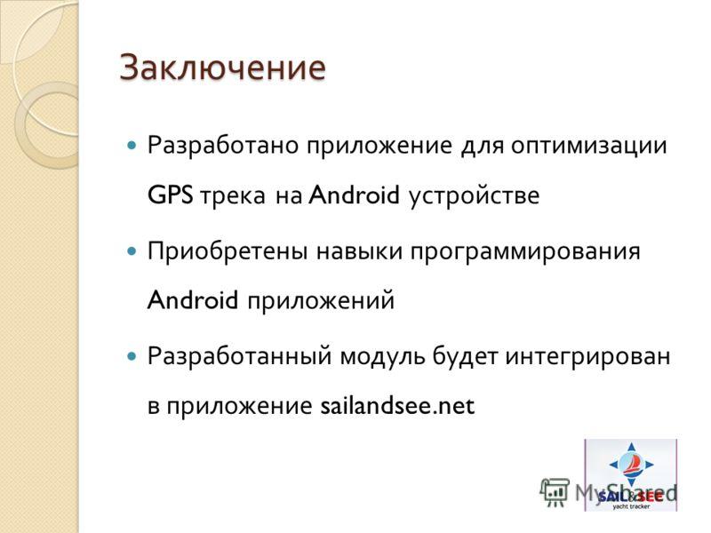 Заключение Разработано приложение для оптимизации GPS трека на Android устройстве Приобретены навыки программирования Android приложений Разработанный модуль будет интегрирован в приложение sailandsee.net