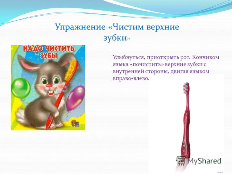 Упражнение «Чистим верхние зубки » Улыбнуться, приоткрыть рот. Кончиком языка «почистить» верхние зубки с внутренней стороны, двигая языком вправо-влево.
