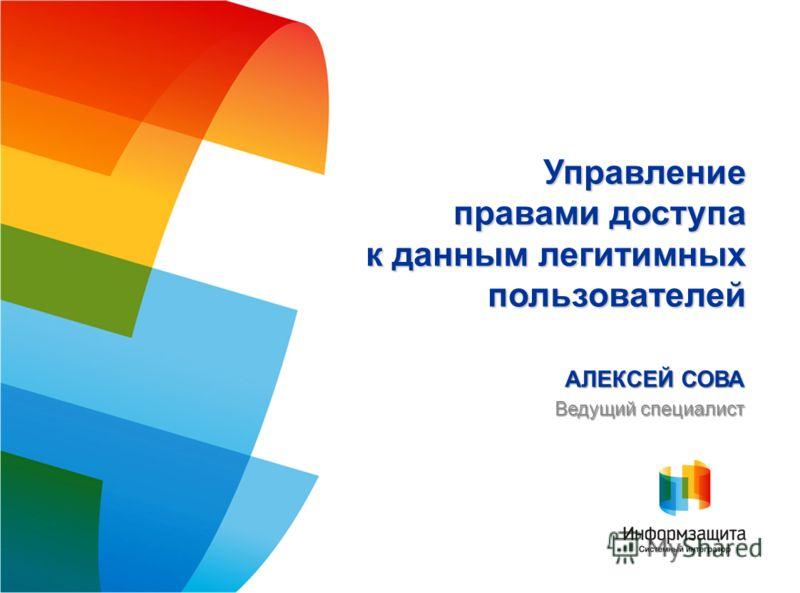 АЛЕКСЕЙ СОВА Ведущий специалист Управление правами доступа к данным легитимных пользователей