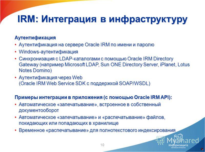 10 IRM: Интеграция в инфраструктуру Аутентификация Аутентификация на сервере Oracle IRM по имени и паролюАутентификация на сервере Oracle IRM по имени и паролю Windows-аутентификацияWindows-аутентификация Синхронизация с LDAP-каталогами с помощью Ora