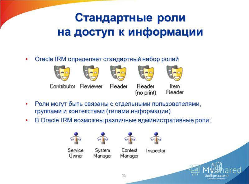 12 Стандартные роли на доступ к информации Oracle IRM определяет стандартный набор ролейOracle IRM определяет стандартный набор ролей Роли могут быть связаны с отдельными пользователями, группами и контекстами (типами информации)Роли могут быть связа