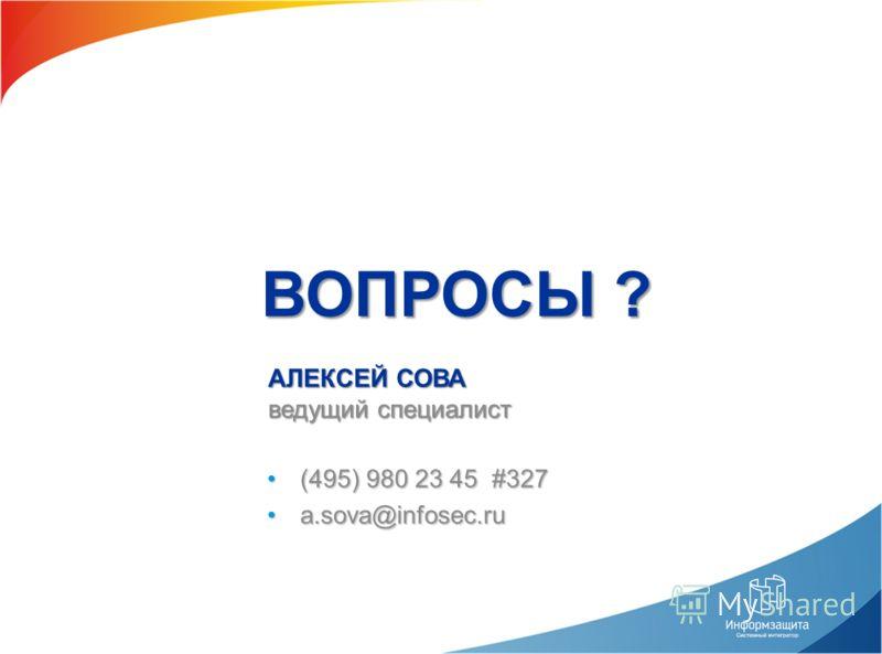 (495) 980 23 45 #327(495) 980 23 45 #327 a.sova@infosec.rua.sova@infosec.ru АЛЕКСЕЙ СОВА ведущий специалист ВОПРОСЫ ?
