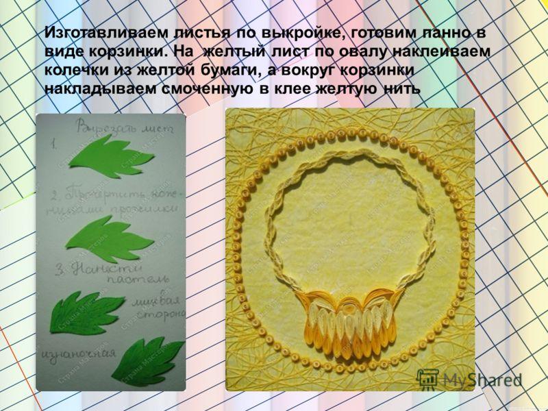 Изготавливаем листья по выкройке, готовим панно в виде корзинки. На желтый лист по овалу наклеиваем колечки из желтой бумаги, а вокруг корзинки накладываем смоченную в клее желтую нить