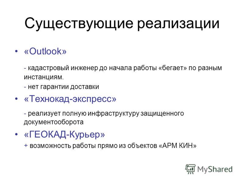Существующие реализации «Outlook» - кадастровый инженер до начала работы «бегает» по разным инстанциям. - нет гарантии доставки «Технокад-экспресс» - реализует полную инфраструктуру защищенного документооборота «ГЕОКАД-Курьер» + возможность работы пр