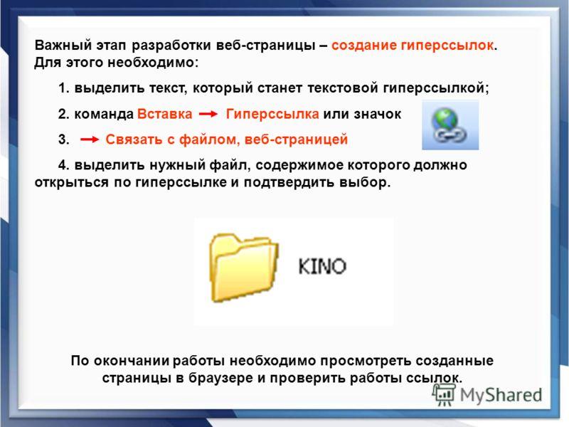 Важный этап разработки веб-страницы – создание гиперссылок. Для этого необходимо: 1. выделить текст, который станет текстовой гиперссылкой; 2. команда Вставка Гиперссылка или значок 3. Связать с файлом, веб-страницей 4. выделить нужный файл, содержим