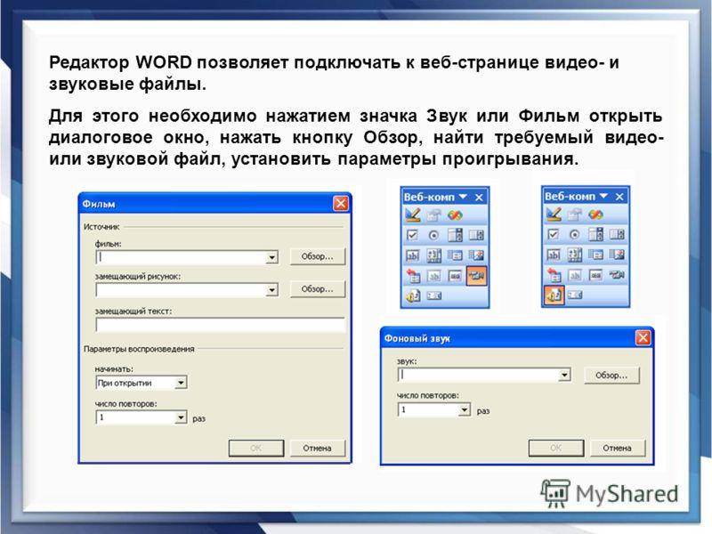 Редактор WORD позволяет подключать к веб-странице видео- и звуковые файлы. Для этого необходимо нажатием значка Звук или Фильм открыть диалоговое окно, нажать кнопку Обзор, найти требуемый видео- или звуковой файл, установить параметры проигрывания.