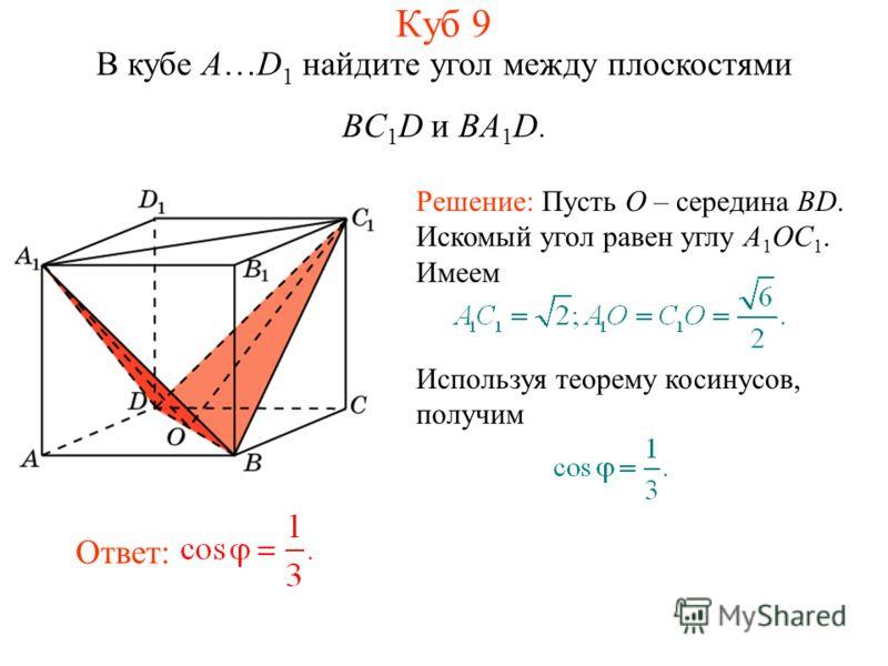 В кубе A…D 1 найдите угол между плоскостями BC 1 D и BA 1 D. Решение: Пусть O – середина BD. Искомый угол равен углу A 1 OC 1. Имеем Используя теорему косинусов, получим Ответ: Куб 9