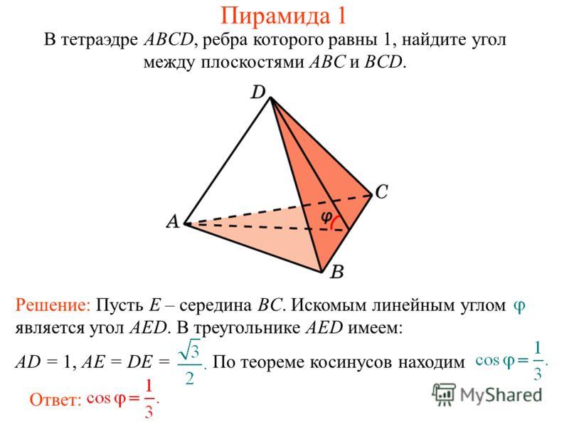 В тетраэдре ABCD, ребра которого равны 1, найдите угол между плоскостями ABC и BCD. Ответ: Решение: Пусть E – середина BC. Искомым линейным углом является угол AED. В треугольнике AED имеем: AD = 1, AE = DE = По теореме косинусов находим Пирамида 1