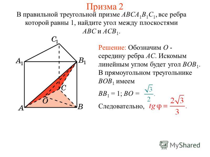 В правильной треугольной призме ABCA 1 B 1 C 1, все ребра которой равны 1, найдите угол между плоскостями ABC и ACB 1. Решение: Обозначим O - середину ребра AC. Искомым линейным углом будет угол BOB 1. В прямоугольном треугольнике BOB 1 имеем BB 1 =