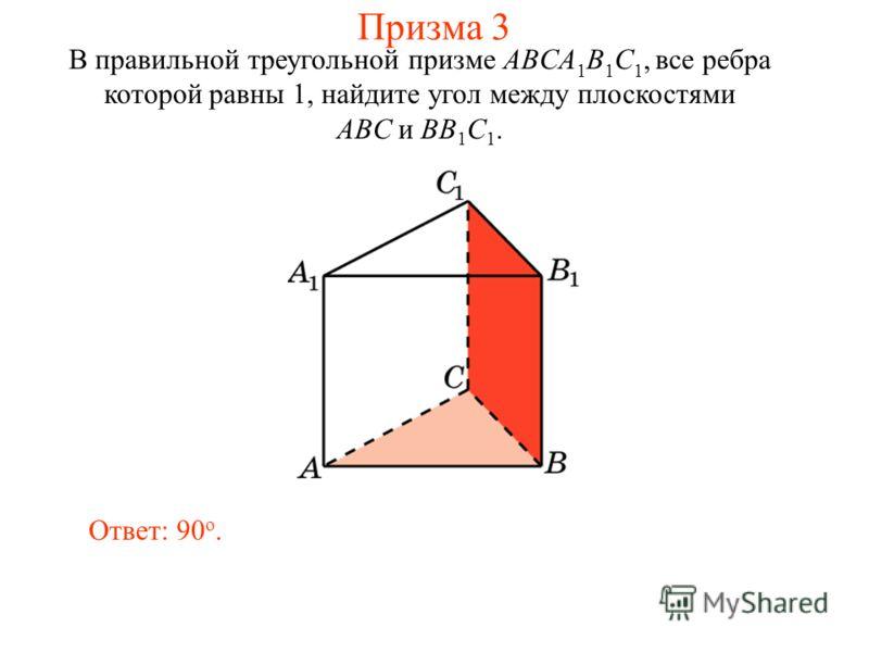 В правильной треугольной призме ABCA 1 B 1 C 1, все ребра которой равны 1, найдите угол между плоскостями ABC и BB 1 C 1. Ответ: 90 o. Призма 3