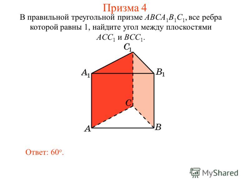 В правильной треугольной призме ABCA 1 B 1 C 1, все ребра которой равны 1, найдите угол между плоскостями ACC 1 и BCC 1. Ответ: 60 o. Призма 4