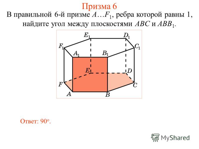 В правильной 6-й призме A…F 1, ребра которой равны 1, найдите угол между плоскостями ABC и ABB 1. Ответ: 90 о. Призма 6