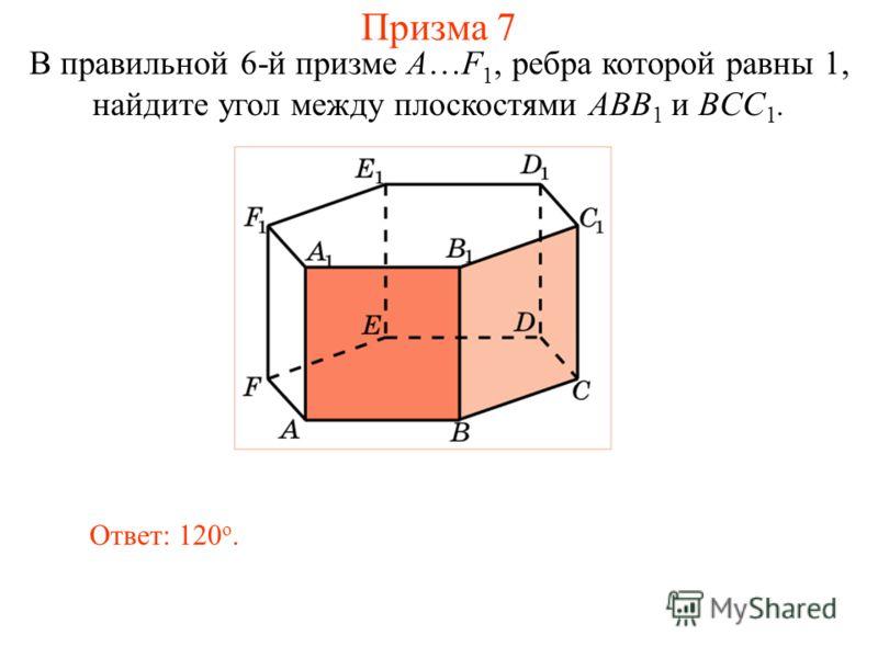 В правильной 6-й призме A…F 1, ребра которой равны 1, найдите угол между плоскостями ABB 1 и BCC 1. Ответ: 120 о. Призма 7