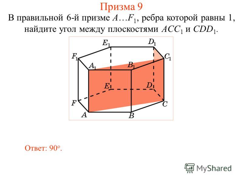 В правильной 6-й призме A…F 1, ребра которой равны 1, найдите угол между плоскостями ACC 1 и CDD 1. Ответ: 90 о. Призма 9