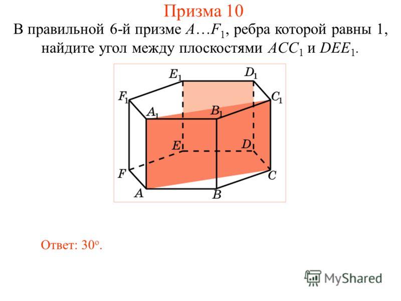 В правильной 6-й призме A…F 1, ребра которой равны 1, найдите угол между плоскостями ACC 1 и DEE 1. Ответ: 30 о. Призма 10