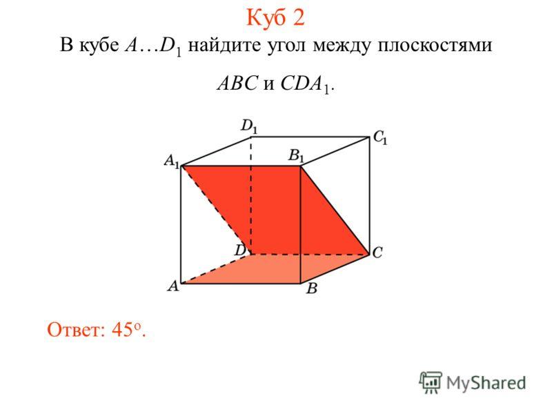 В кубе A…D 1 найдите угол между плоскостями ABC и CDA 1. Ответ: 45 o. Куб 2