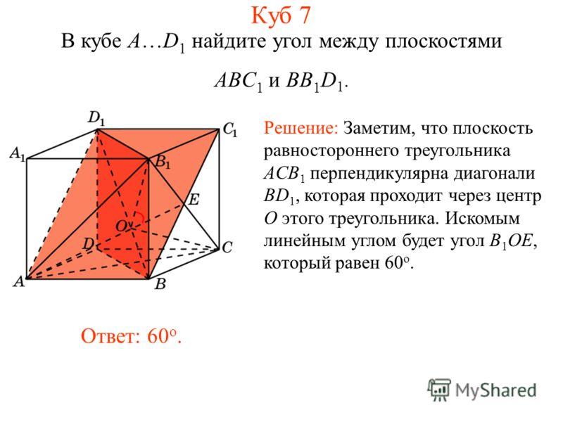 В кубе A…D 1 найдите угол между плоскостями ABC 1 и BB 1 D 1. Решение: Заметим, что плоскость равностороннего треугольника ACB 1 перпендикулярна диагонали BD 1, которая проходит через центр O этого треугольника. Искомым линейным углом будет угол B 1