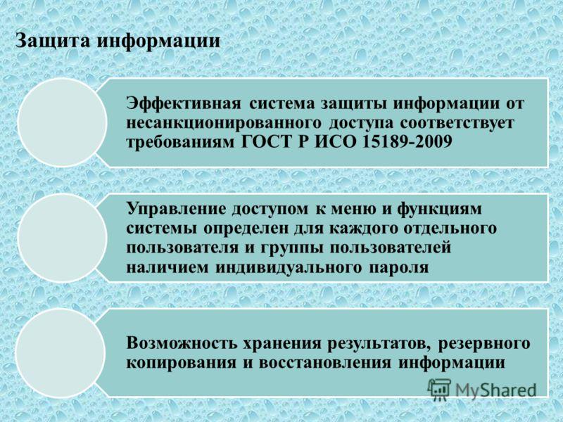Защита информации Эффективная система защиты информации от несанкционированного доступа соответствует требованиям ГОСТ Р ИСО 15189-2009 Управление доступом к меню и функциям системы определен для каждого отдельного пользователя и группы пользователей