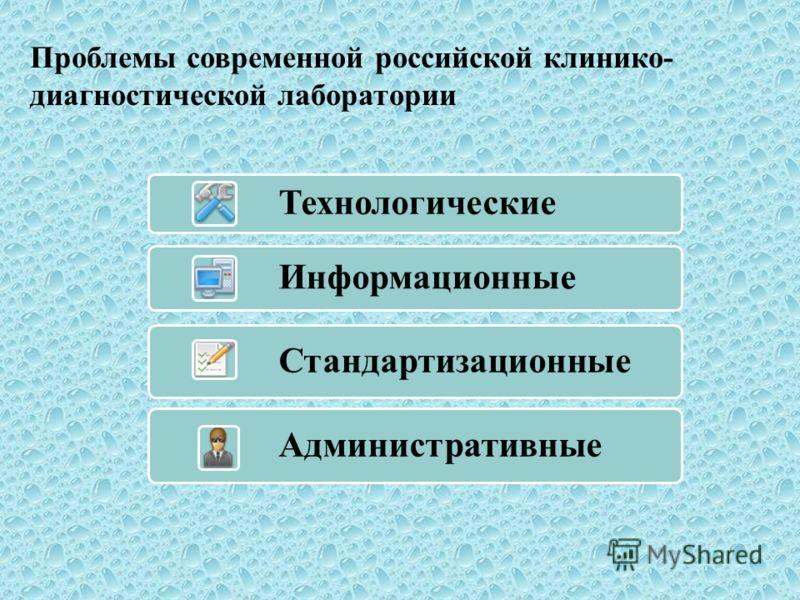 Проблемы современной российской клинико- диагностической лаборатории Технологические Информационные Стандартизационные Административные