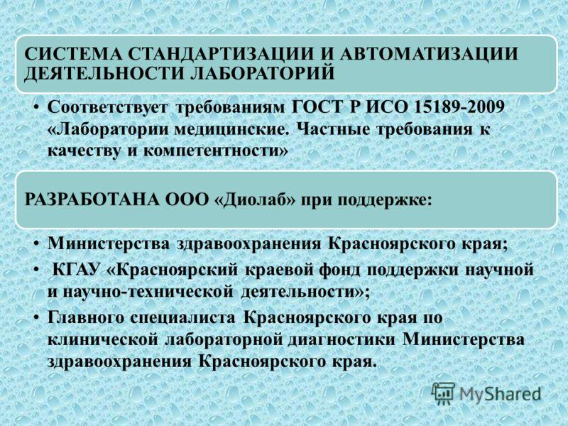СИСТЕМА СТАНДАРТИЗАЦИИ И АВТОМАТИЗАЦИИ ДЕЯТЕЛЬНОСТИ ЛАБОРАТОРИЙ Соответствует требованиям ГОСТ Р ИСО 15189-2009 «Лаборатории медицинские. Частные требования к качеству и компетентности» РАЗРАБОТАНА ООО «Диолаб» при поддержке: Министерства здравоохран