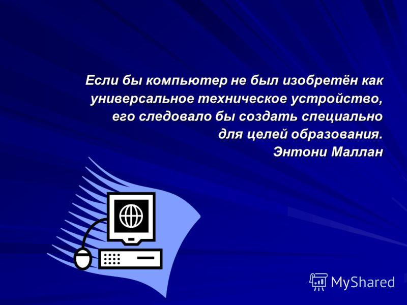 Если бы компьютер не был изобретён как универсальное техническое устройство, его следовало бы создать специально для целей образования. Энтони Маллан