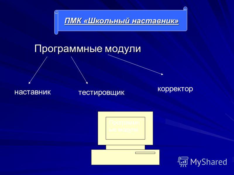 Программные модули Программные модули ПМК «Школьный наставник» Программн ые модули наставник тестировщик корректор