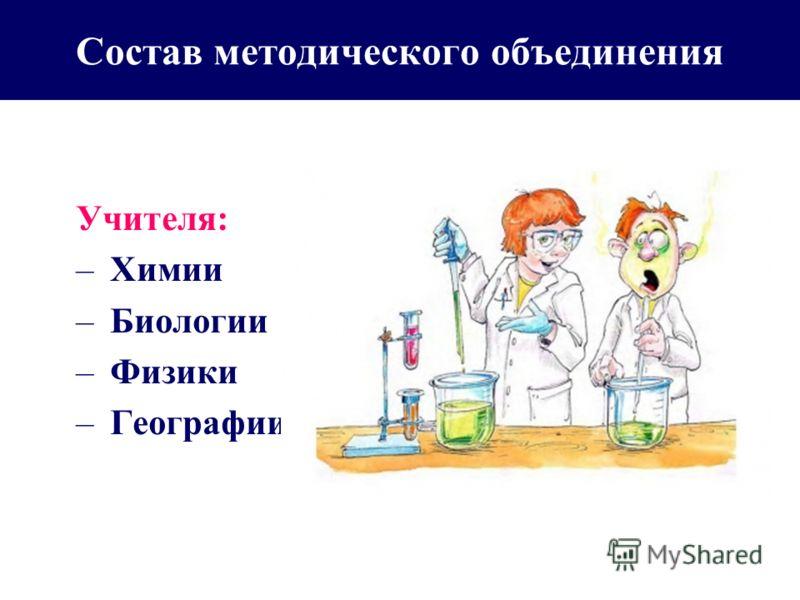 Состав методического объединения Учителя: – Химии – Биологии – Физики – Географии