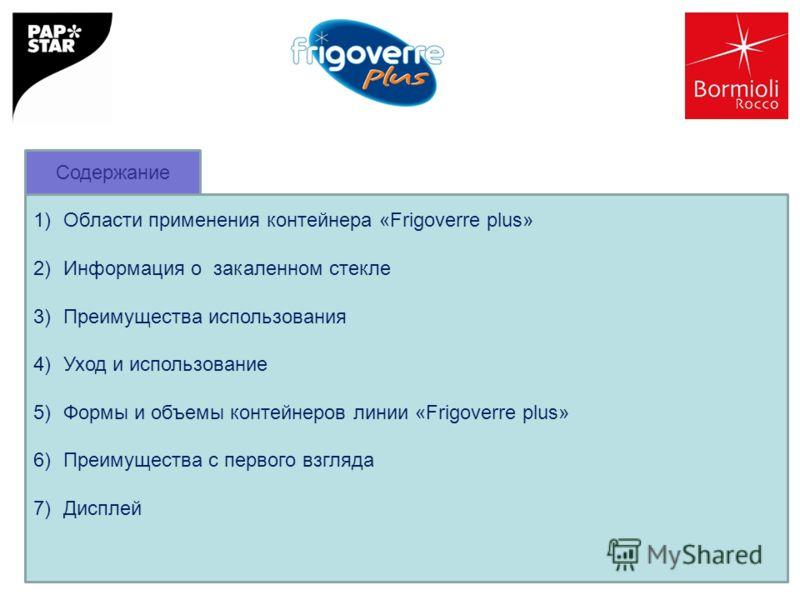 1)Области применения контейнера «Frigoverre plus» 2)Информация о закаленном стекле 3)Преимущества использования 4)Уход и использование 5)Формы и объемы контейнеров линии «Frigoverre plus» 6)Преимущества с первого взгляда 7)Дисплей Содержание