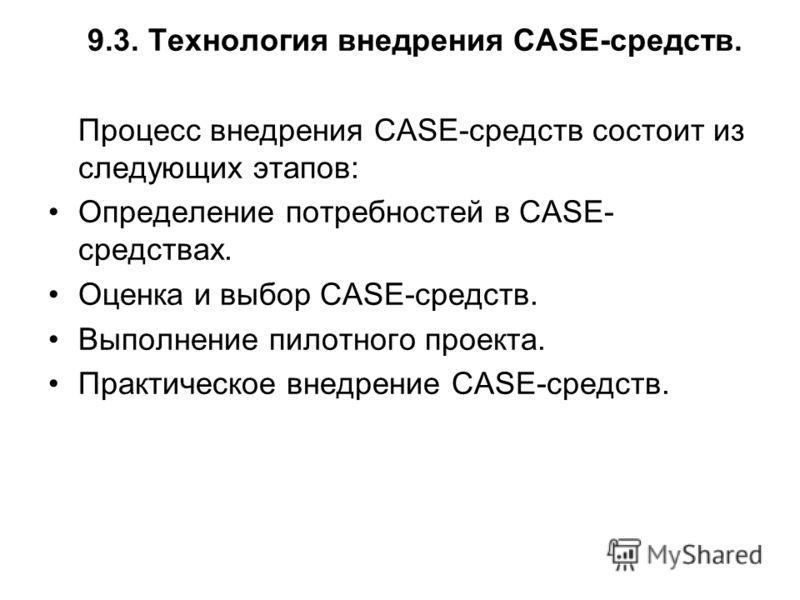 9.3. Технология внедрения CASE-средств. Процесс внедрения CASE-средств состоит из следующих этапов: Определение потребностей в CASE- средствах. Оценка и выбор CASE-средств. Выполнение пилотного проекта. Практическое внедрение CASE-средств.
