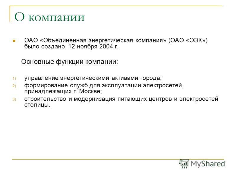 О компании ОАО «Объединенная энергетическая компания» (ОАО «ОЭК») было создано 12 ноября 2004 г. Основные функции компании: 1) управление энергетическими активами города; 2) формирование служб для эксплуатации электросетей, принадлежащих г. Москве; 3