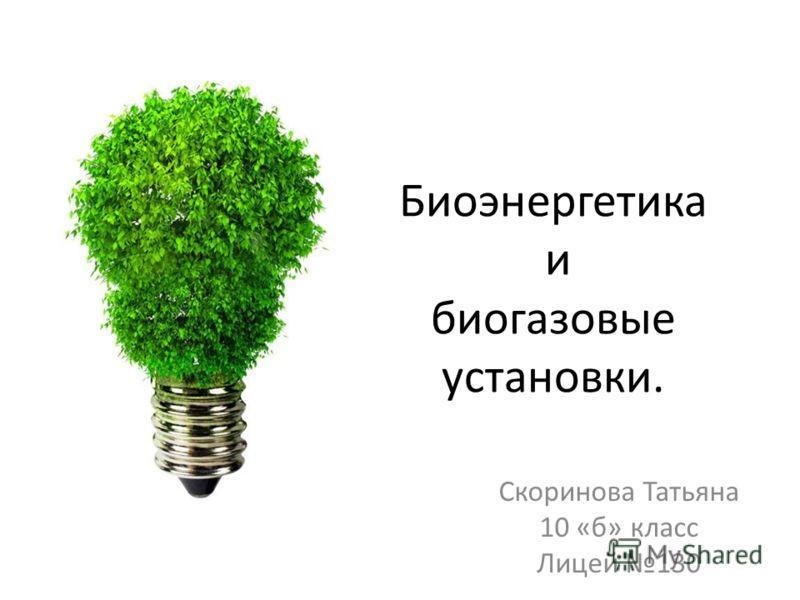Биоэнергетика и биогазовые установки. Скоринова Татьяна 10 «б» класс Лицей 130