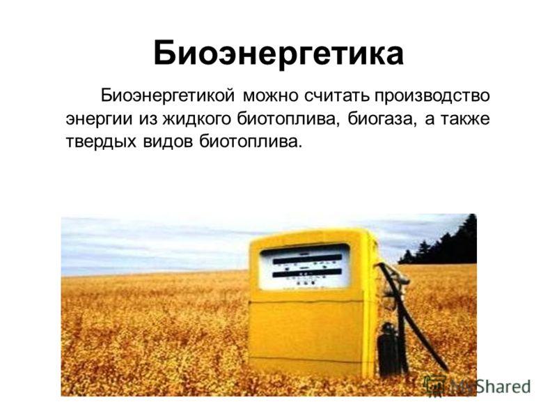 Биоэнергетика Биоэнергетикой можно считать производство энергии из жидкого биотоплива, биогаза, а также твердых видов биотоплива.