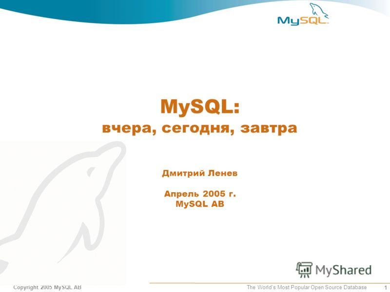 1 Copyright 2005 MySQL AB The Worlds Most Popular Open Source Database MySQL: вчера, сегодня, завтра Дмитрий Ленев Апрель 2005 г. MySQL AB