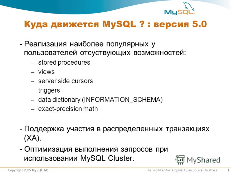 1 Copyright 2005 MySQL AB The Worlds Most Popular Open Source Database Куда движется MySQL ? : версия 5.0 - Реализация наиболее популярных у пользователей отсуствующих возможностей: – stored procedures – views – server side cursors – triggers – data