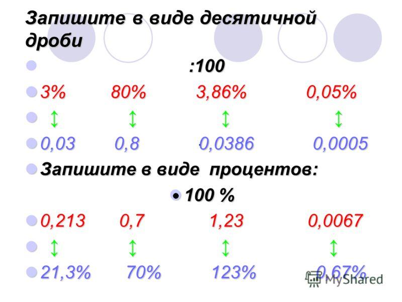 Запишите в виде десятичной дроби :100 3% 80% 3,86% 0,05% 3% 80% 3,86% 0,05% 0,03 0,8 0,0386 0,0005 0,03 0,8 0,0386 0,0005 Запишите в виде процентов: Запишите в виде процентов: 100 % 100 % 0,213 0,7 1,23 0,0067 0,213 0,7 1,23 0,0067 21,3% 70% 123% 0,6