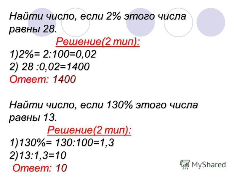 Найти число, если 2% этого числа равны 28. Решение(2 тип): 1)2%= 2:100=0,02 2) 28 :0,02=1400 Ответ: 1400 Найти число, если 130% этого числа равны 13. Решение(2 тип): 1)130%= 130:100=1,3 2)13:1,3=10 Ответ: 10