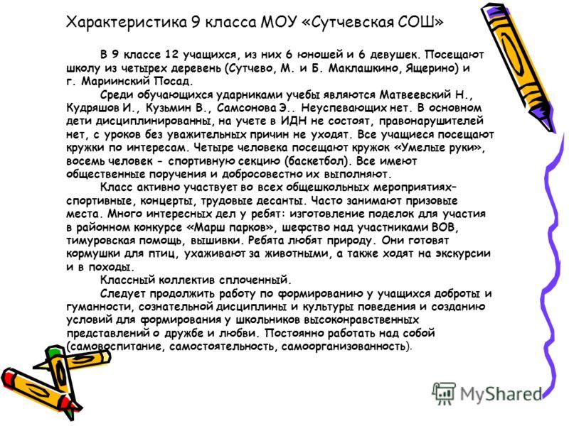 Характеристика 9 класса МОУ «Сутчевская СОШ» В 9 классе 12 учащихся, из них 6 юношей и 6 девушек. Посещают школу из четырех деревень (Сутчево, М. и Б. Маклашкино, Ящерино) и г. Мариинский Посад. Среди обучающихся ударниками учебы являются Матвеевский