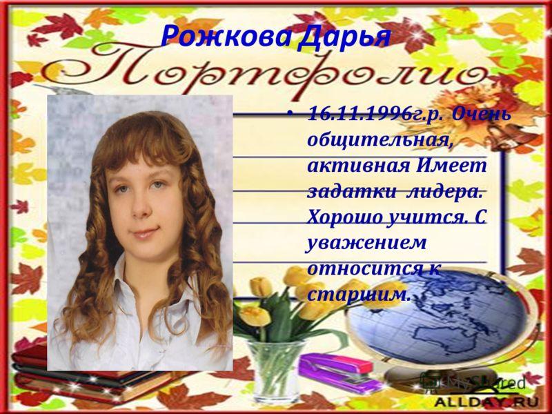 Рожкова Дарья 16.11.1996г.р. Очень общительная, активная Имеет задатки лидера. Хорошо учится. С уважением относится к старшим.