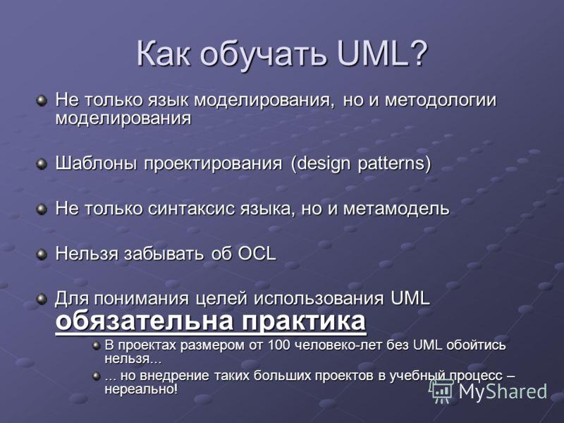 Как обучать UML? Не только язык моделирования, но и методологии моделирования Шаблоны проектирования (design patterns) Не только синтаксис языка, но и метамодель Нельзя забывать об OCL Для понимания целей использования UML обязательна практика В прое